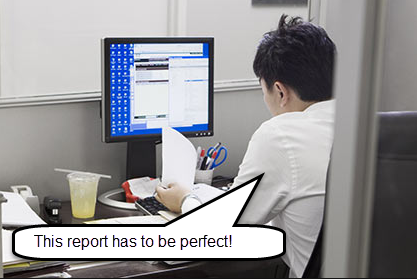 Are you spending a lot of time to do reports because they should be perfect?